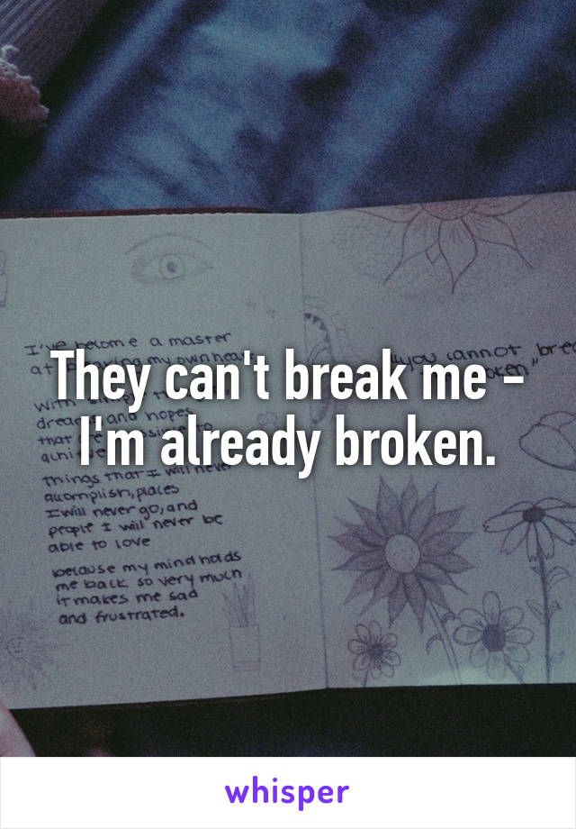 They can't break me - I'm already broken.