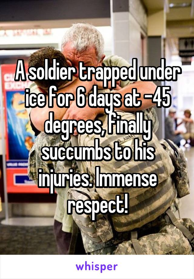 A soldier trapped under ice for 6 days at -45 degrees, finally succumbs to his injuries. Immense respect!