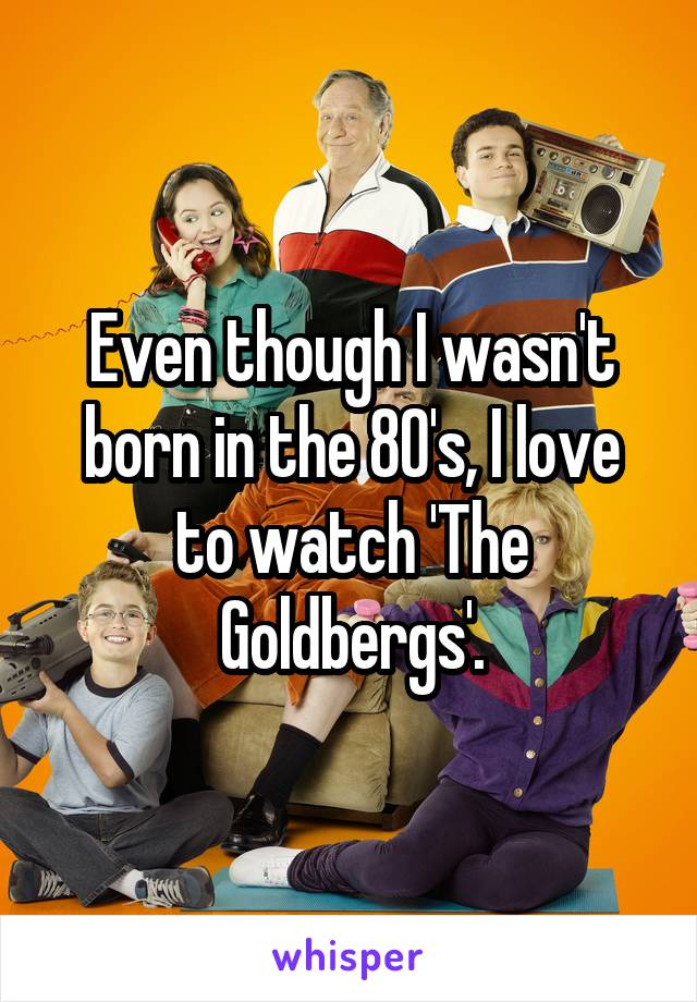 Even though I wasn't born in the 80's, I love to watch 'The Goldbergs'.