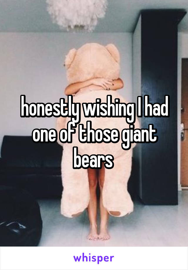 honestly wishing I had one of those giant bears