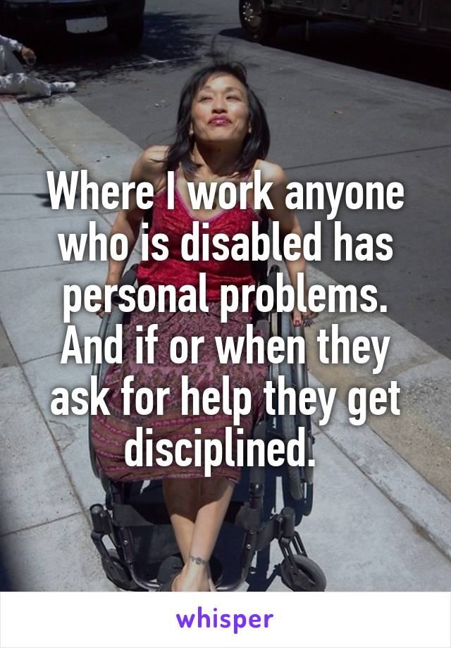 Where I work anyone who is disabled has personal problems. And if or when they ask for help they get disciplined.