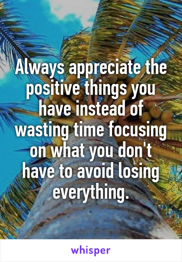 Always appreciate the positive things you have instead of wasting time focusing on what you don't have to avoid losing everything.
