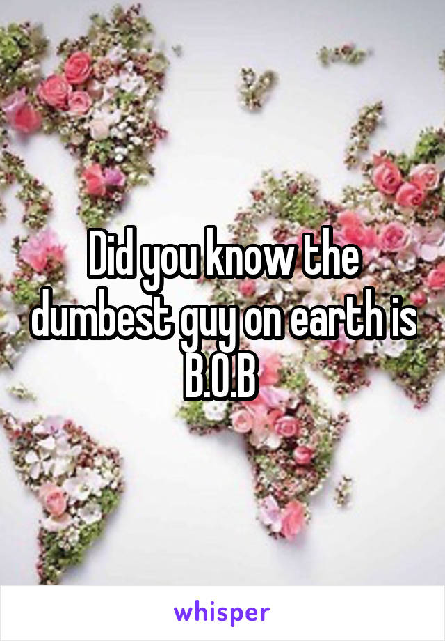 Did you know the dumbest guy on earth is B.O.B