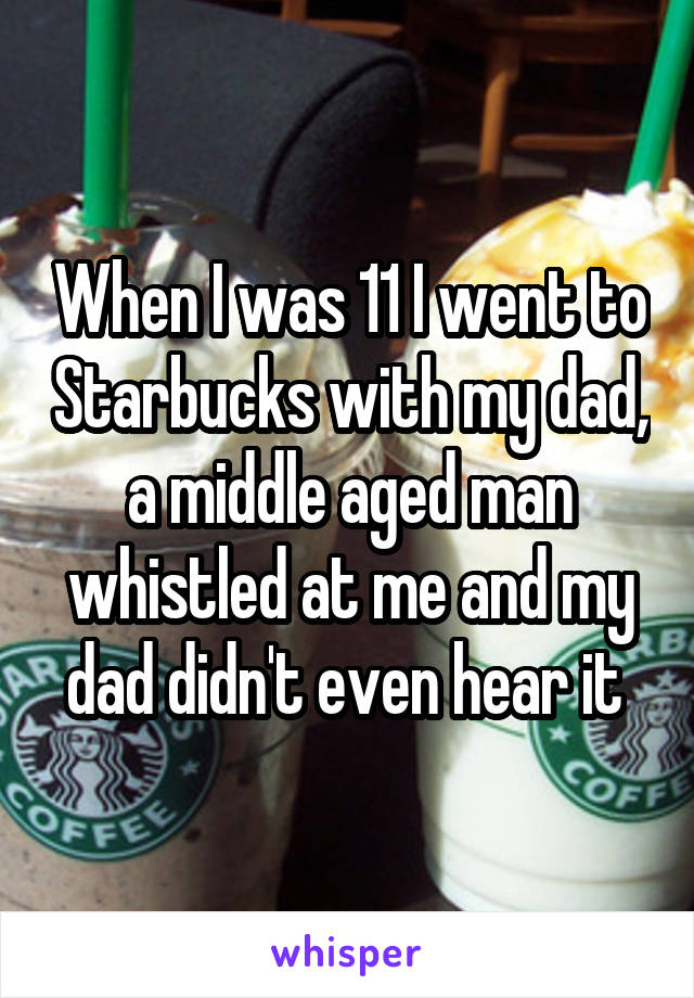 When I was 11 I went to Starbucks with my dad, a middle aged man whistled at me and my dad didn't even hear it