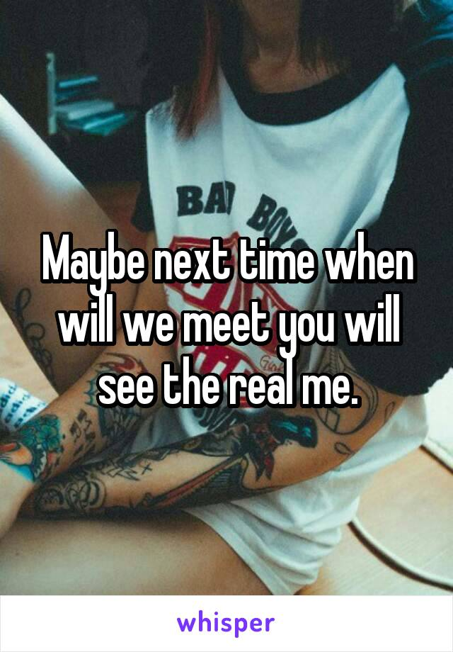 Maybe next time when will we meet you will see the real me.