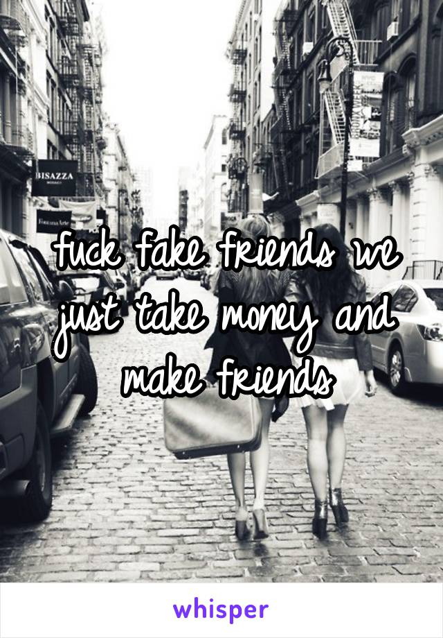 fuck fake friends we just take money and make friends