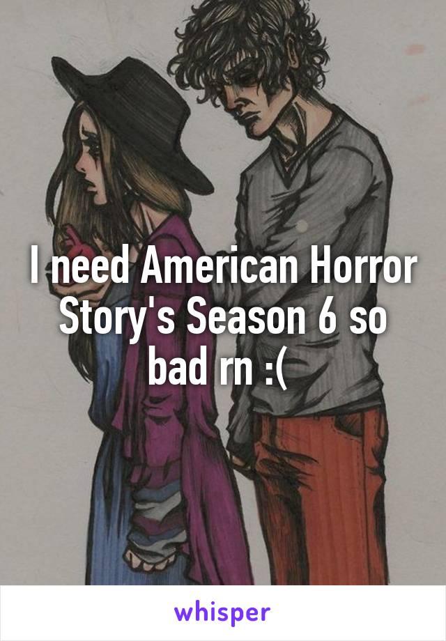 I need American Horror Story's Season 6 so bad rn :(
