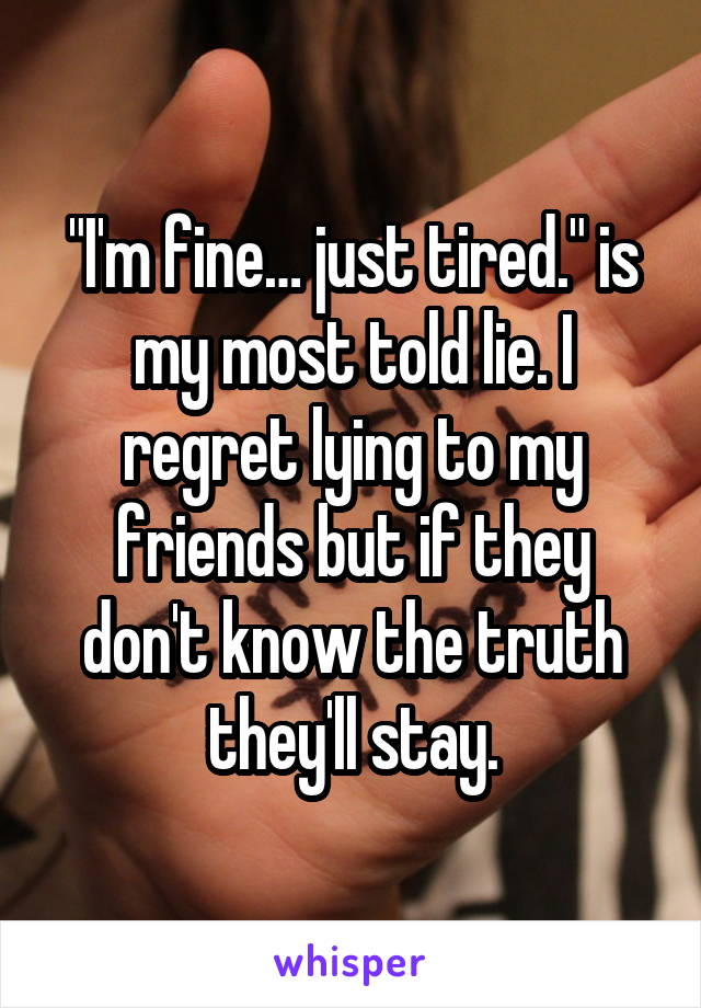 """""""I'm fine… just tired."""" is my most told lie. I regret lying to my friends but if they don't know the truth they'll stay."""