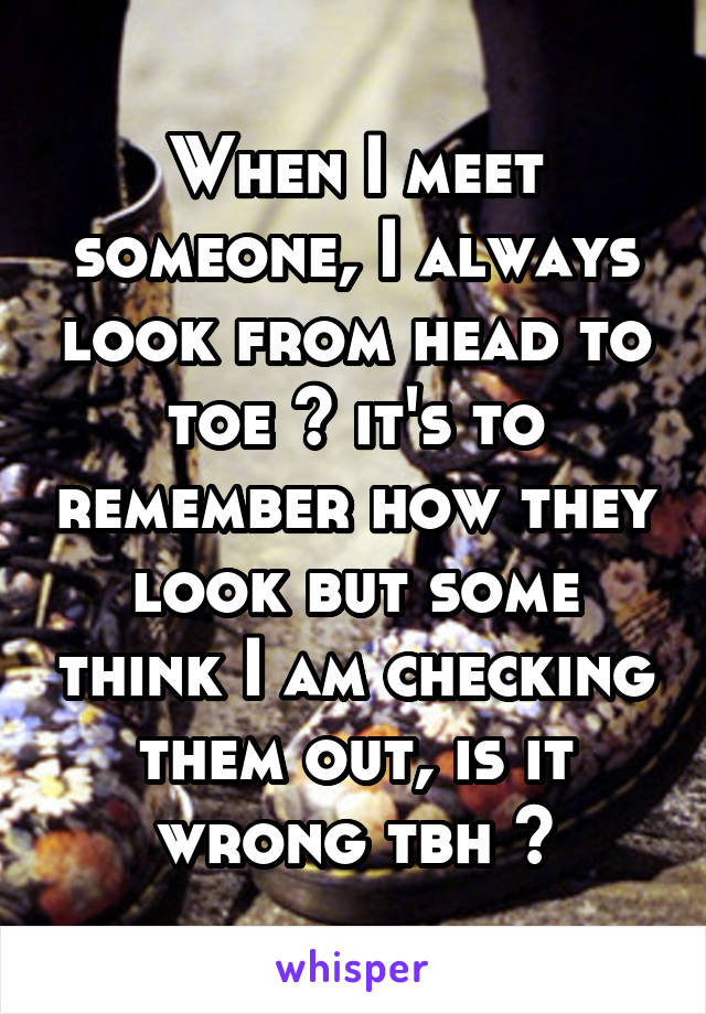 When I meet someone, I always look from head to toe ~ it's to remember how they look but some think I am checking them out, is it wrong tbh ?