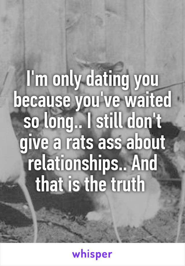 I'm only dating you because you've waited so long.. I still don't give a rats ass about relationships.. And that is the truth