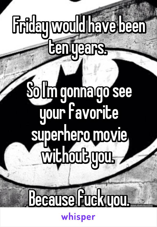 Friday would have been ten years.   So I'm gonna go see your favorite superhero movie without you.   Because fuck you.