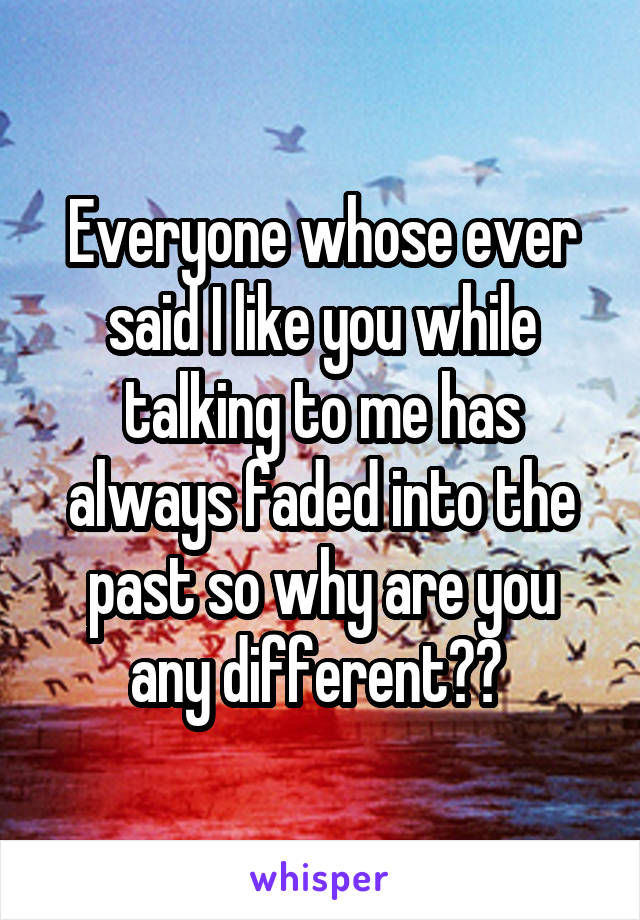 Everyone whose ever said I like you while talking to me has always faded into the past so why are you any different??