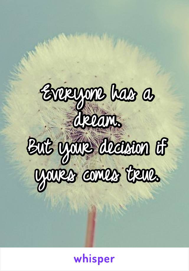 Everyone has a dream. But your decision if yours comes true.