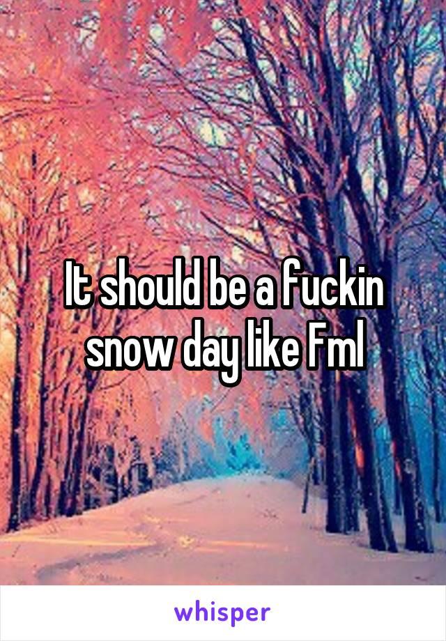 It should be a fuckin snow day like Fml