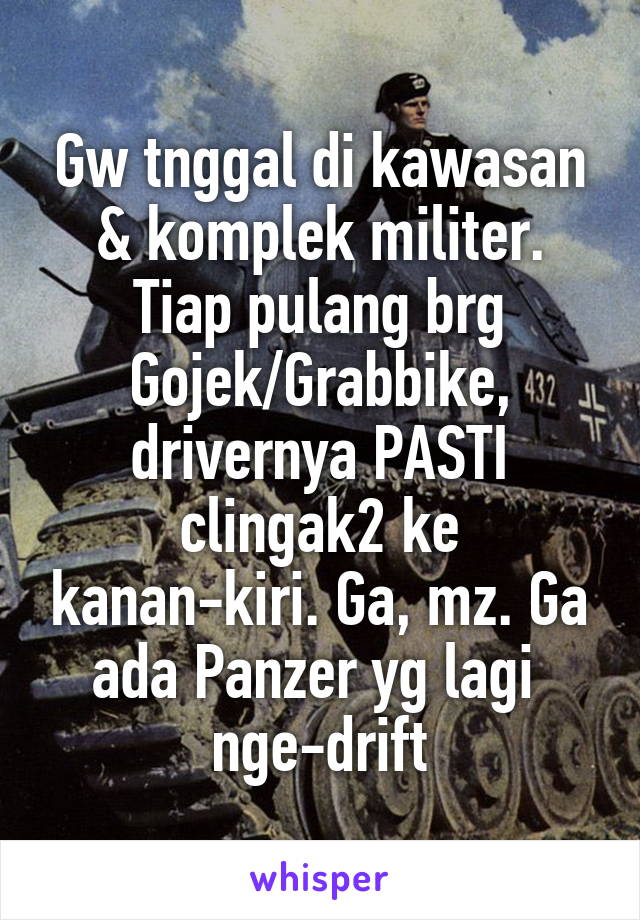 Gw tnggal di kawasan & komplek militer. Tiap pulang brg Gojek/Grabbike, drivernya PASTI clingak2 ke kanan-kiri. Ga, mz. Ga ada Panzer yg lagi  nge-drift