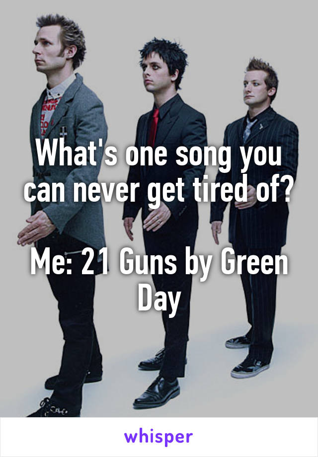 What's one song you can never get tired of?  Me: 21 Guns by Green Day