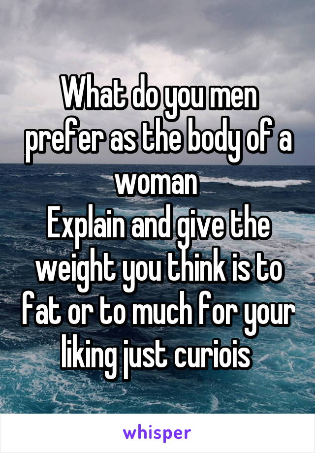 What do you men prefer as the body of a woman  Explain and give the weight you think is to fat or to much for your liking just curiois