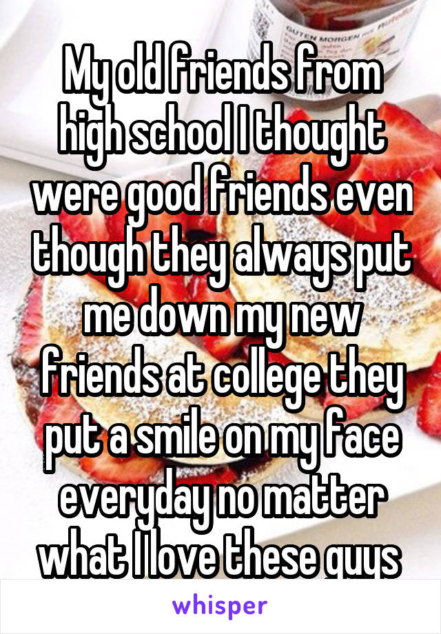 My old friends from high school I thought were good friends even though they always put me down my new friends at college they put a smile on my face everyday no matter what I love these guys