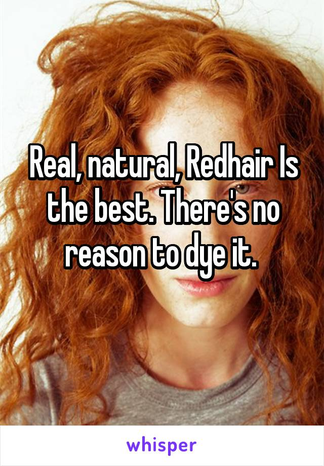 Real, natural, Redhair Is the best. There's no reason to dye it.