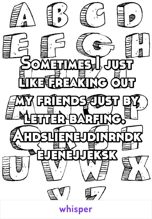Sometimes I just like freaking out my friends just by letter barfing.  Ahdslienejdinrndkejenejjeksk