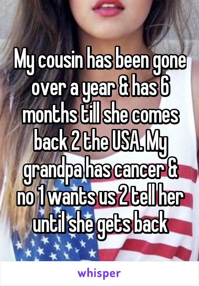 My cousin has been gone over a year & has 6 months till she comes back 2 the USA. My grandpa has cancer & no 1 wants us 2 tell her until she gets back