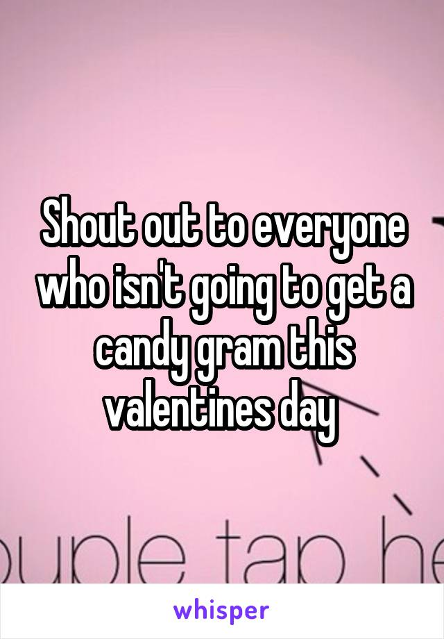 Shout out to everyone who isn't going to get a candy gram this valentines day