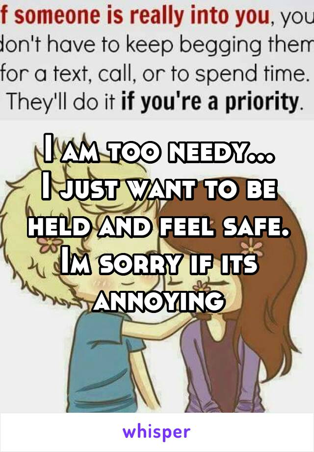 I am too needy... I just want to be held and feel safe. Im sorry if its annoying