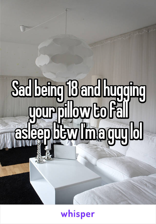 Sad being 18 and hugging your pillow to fall asleep btw I'm a guy lol