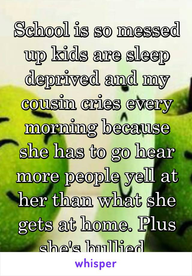 School is so messed up kids are sleep deprived and my cousin cries every morning because she has to go hear more people yell at her than what she gets at home. Plus she's bullied.