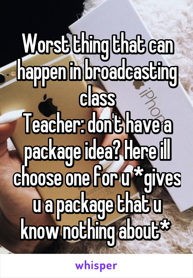 Worst thing that can happen in broadcasting class Teacher: don't have a package idea? Here ill choose one for u *gives u a package that u know nothing about*