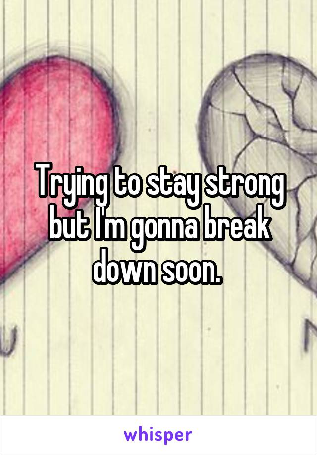 Trying to stay strong but I'm gonna break down soon.