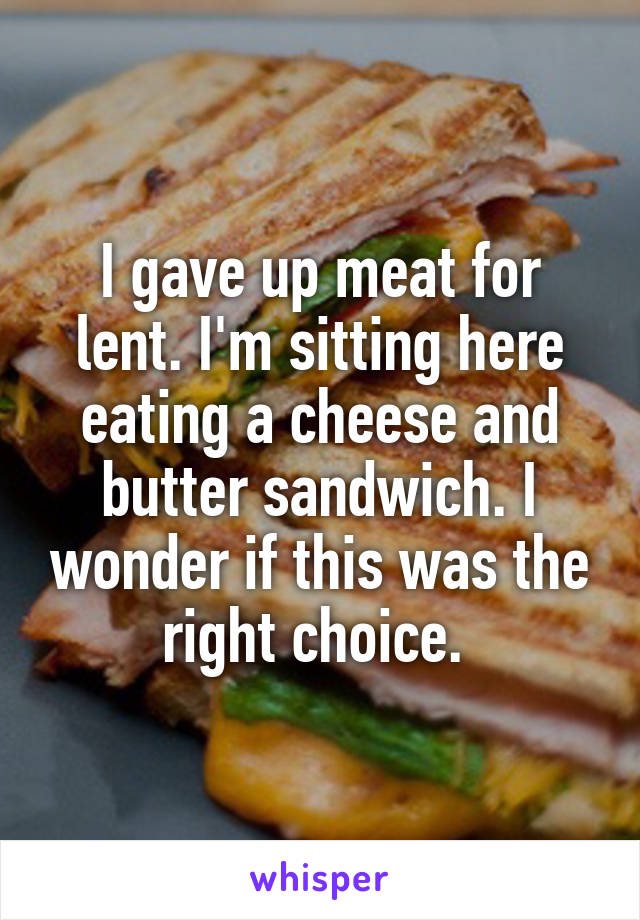 I gave up meat for lent. I'm sitting here eating a cheese and butter sandwich. I wonder if this was the right choice.