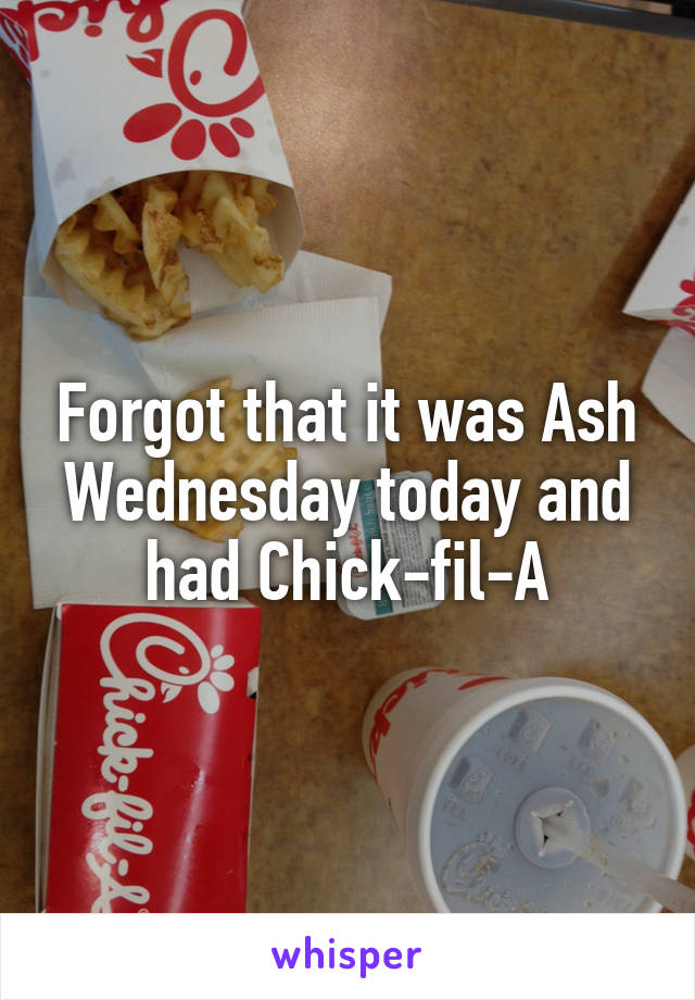 Forgot that it was Ash Wednesday today and had Chick-fil-A