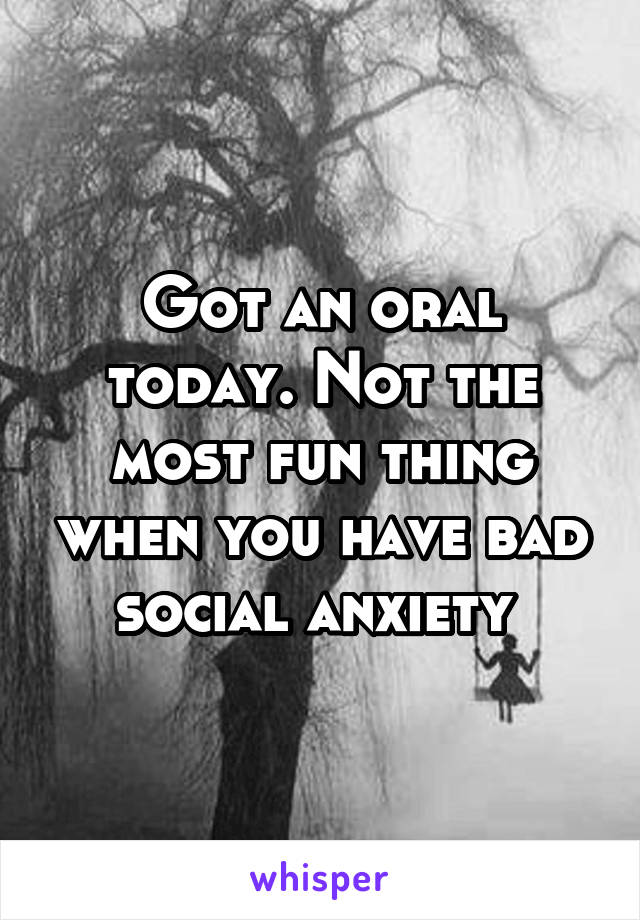 Got an oral today. Not the most fun thing when you have bad social anxiety