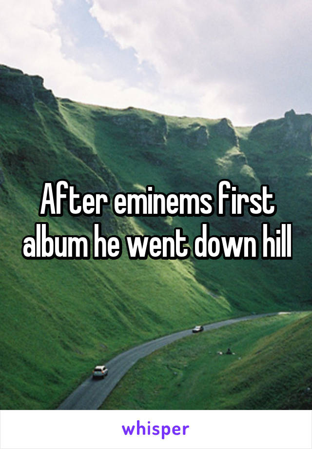 After eminems first album he went down hill
