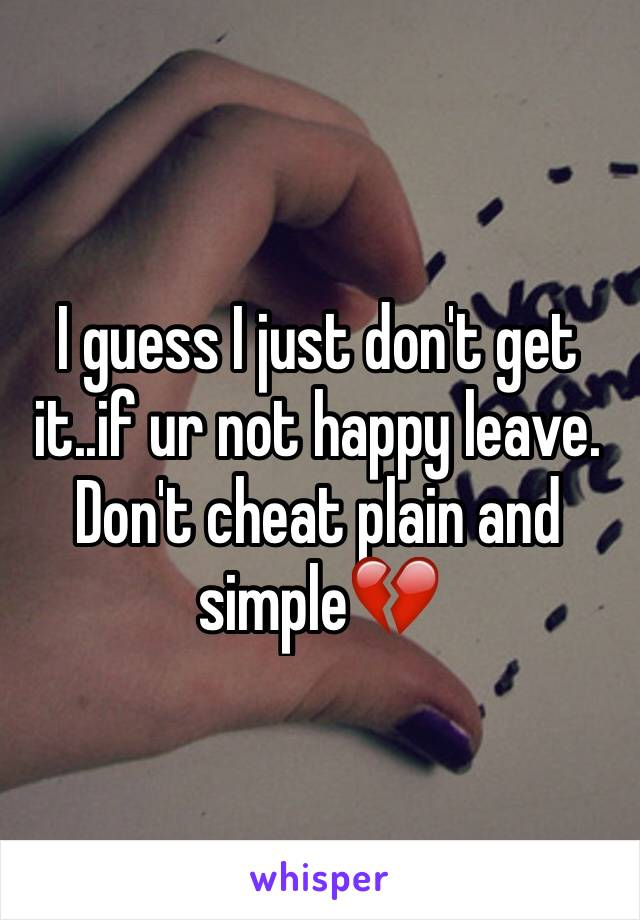 I guess I just don't get it..if ur not happy leave. Don't cheat plain and simple💔