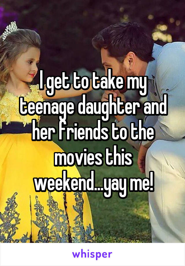 I get to take my teenage daughter and her friends to the movies this weekend...yay me!