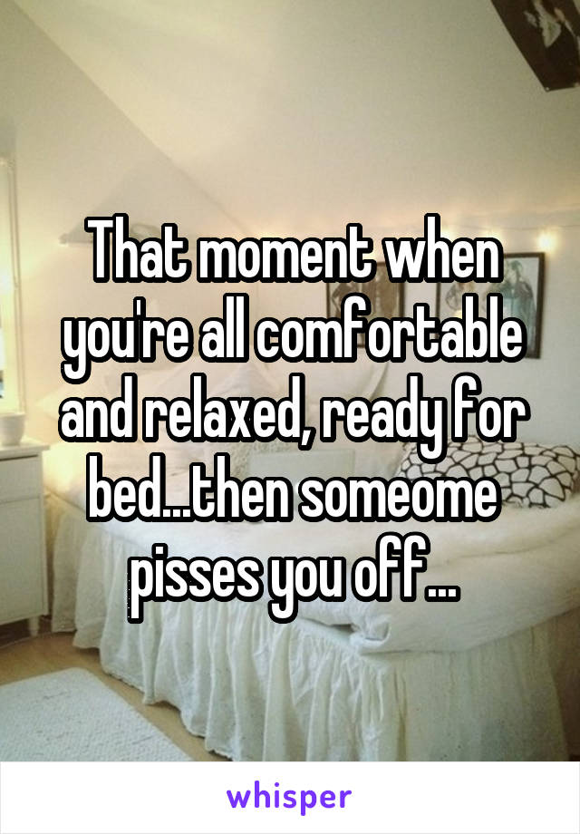 That moment when you're all comfortable and relaxed, ready for bed...then someome pisses you off...