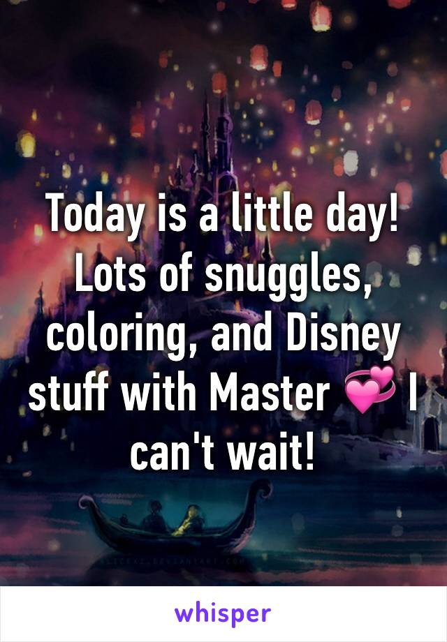 Today is a little day! Lots of snuggles, coloring, and Disney stuff with Master 💞 I can't wait!