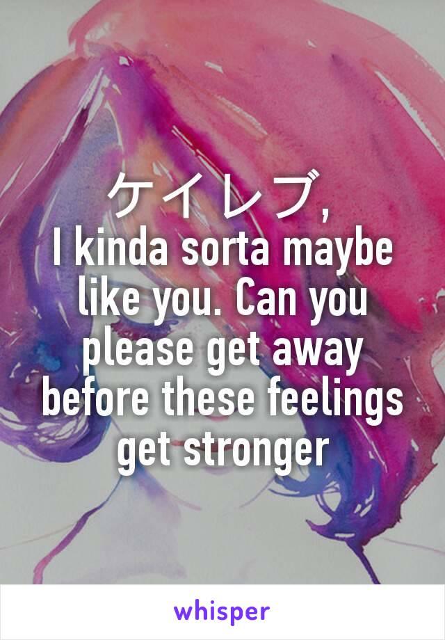 ケイレブ,  I kinda sorta maybe like you. Can you please get away before these feelings get stronger