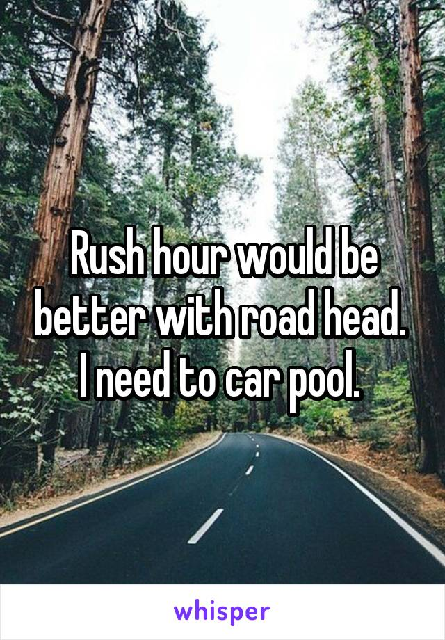 Rush hour would be better with road head.  I need to car pool.