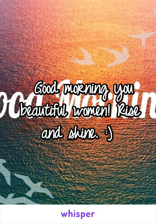 Good morning you beautiful women! Rise and shine. :)