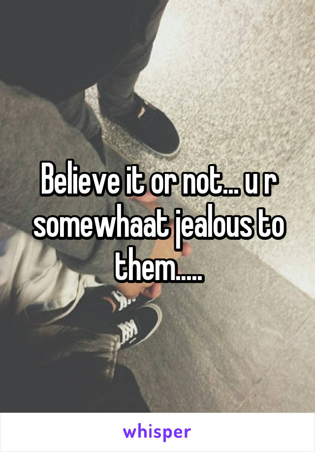 Believe it or not... u r somewhaat jealous to them.....
