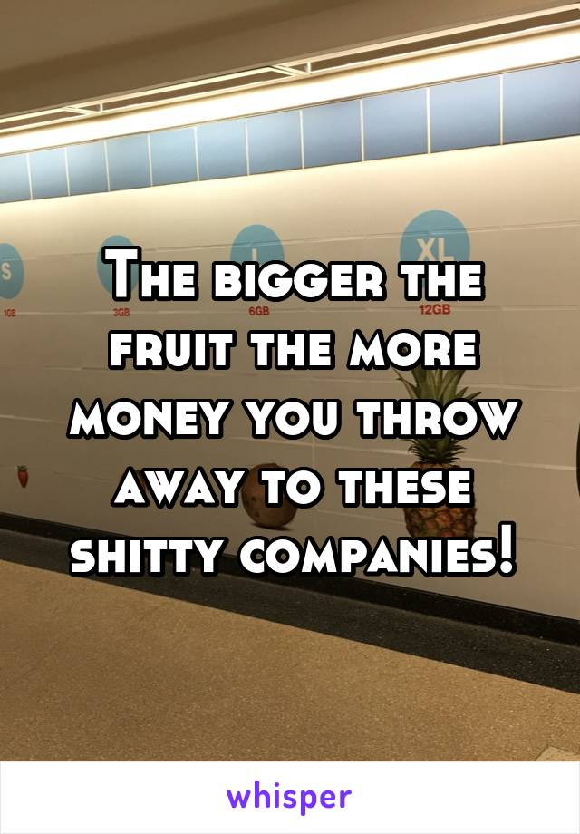 The bigger the fruit the more money you throw away to these shitty companies!