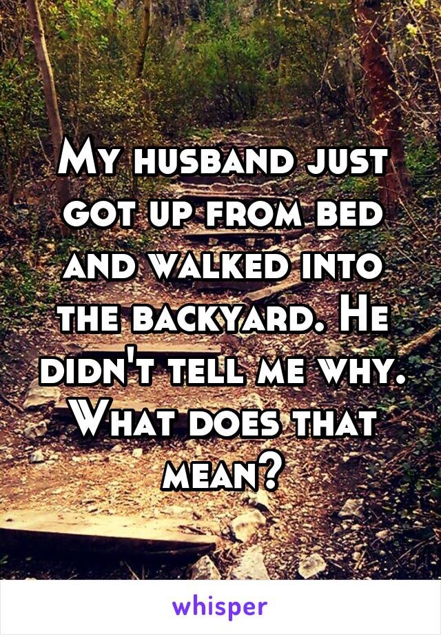 My husband just got up from bed and walked into the backyard. He didn't tell me why. What does that mean?
