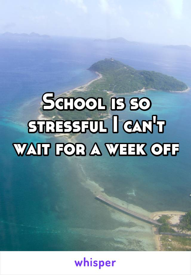 School is so stressful I can't wait for a week off