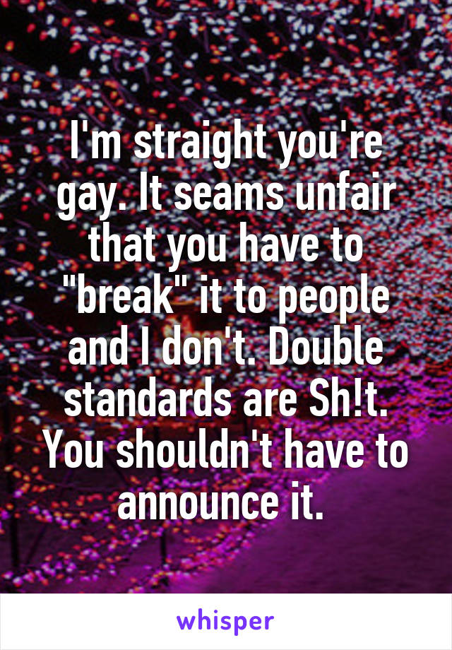 "I'm straight you're gay. It seams unfair that you have to ""break"" it to people and I don't. Double standards are Sh!t. You shouldn't have to announce it."