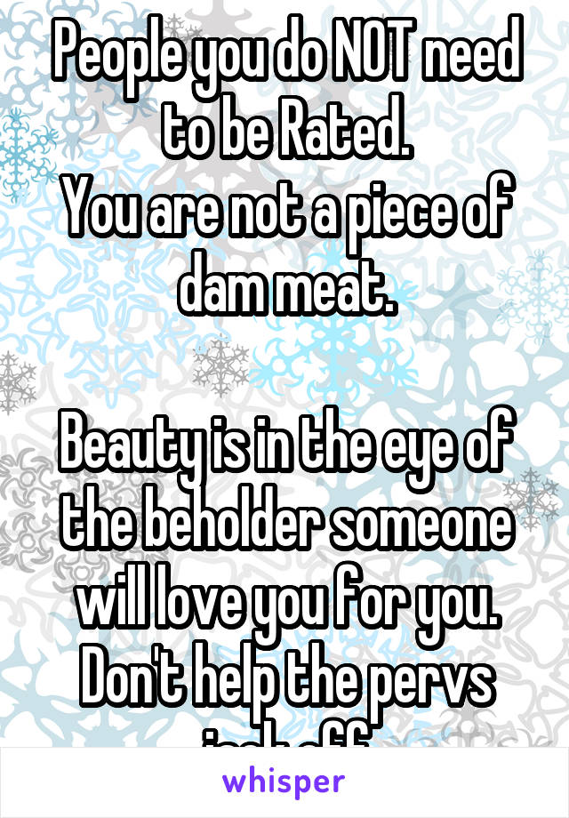 People you do NOT need to be Rated. You are not a piece of dam meat.  Beauty is in the eye of the beholder someone will love you for you. Don't help the pervs jack off