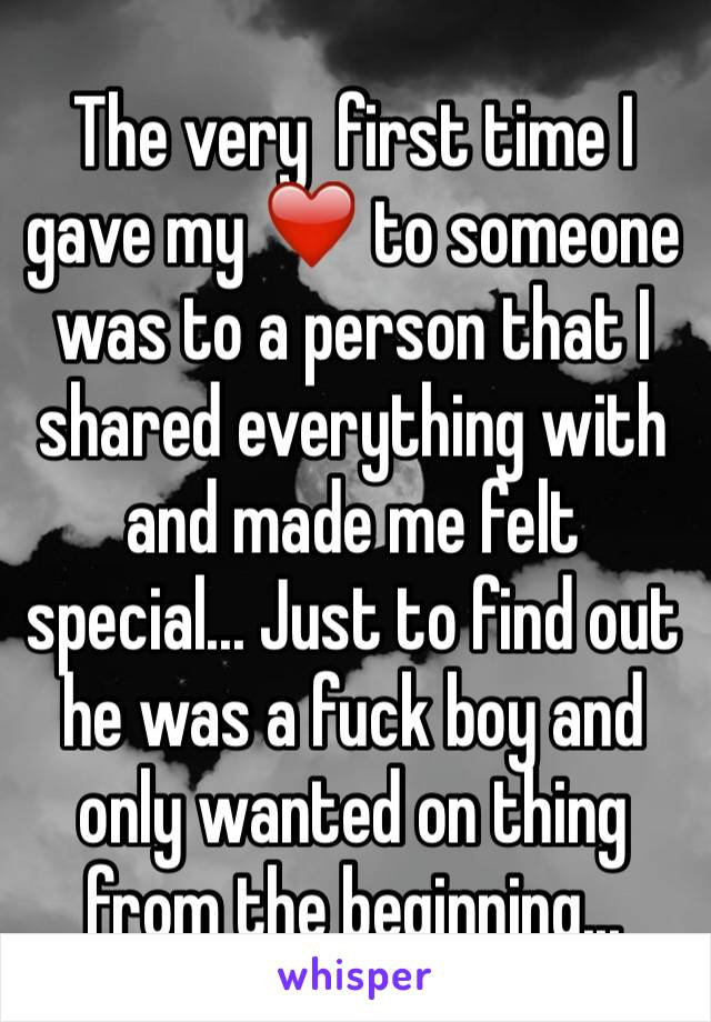 The very  first time I gave my ❤️ to someone was to a person that I shared everything with and made me felt special... Just to find out he was a fuck boy and only wanted on thing from the beginning...