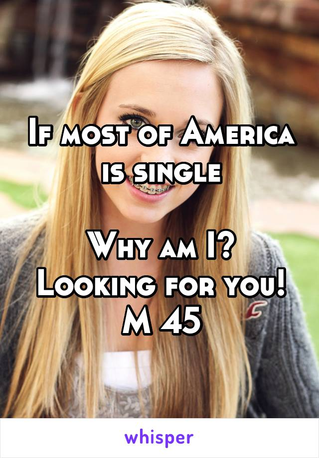 If most of America is single  Why am I? Looking for you! M 45